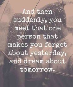 And then suddenly, you meet that one person that makes you forget about yesterday, and dream about tomorrow.