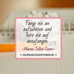 Fange nie an aufzuhören und höre nie auf anzufangen. Marcus Tullius Cicero Spruchbilder   Zitate von interessanten und bekannten Persönlichkeiten