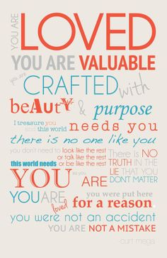 You are loved, you are valuable, you are crafted with beauty and purpose...