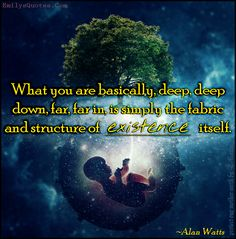 What you are basically, deep, deep down, far, far in, is simply the fabric and structure of existence itself