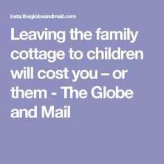 Leaving the family cottage to children will cost you – or them - The Globe and Mail