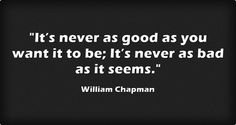 It's never as good as you want it to be; It's never as bad as it seems.