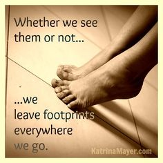 Whether we see them or not... we leave footprints everywhere we go. Katrina Mayer