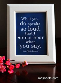 What you do speaks so loud that I cannot hear what you say.  Free printable quote.