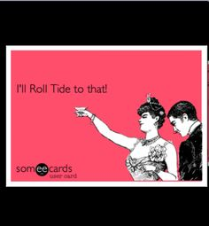 Acceptable response to pretty much anything... Roll Tide...