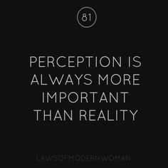 perception is always more important than reality