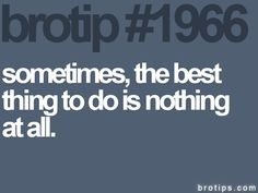 Sometimes the best thing to do is nothing at all