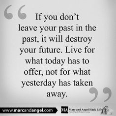 If you don't leave your past in the past, it will destroy your future. Live for what today has tp offer, not for what yesterday has taken away.