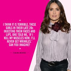 """""""No surgical tweaks. No Botox either. Look. [She raises her eyebrows.] I think it is terrible, these girls in their late 20s injecting their faces and lips. One told me, 'If I kill my muscles now, I'll never get wrinkles.' Can you imagine?"""" —Salma Hayek, in the June 2010 issue of InStyle"""
