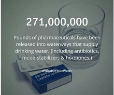 271,000,000 lbs. of pharmaceuticals have been released into waterways that supply drinking water (including antibiotics, mood stabilizers & hormones).