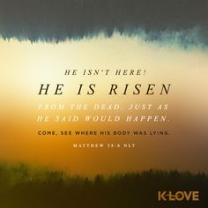 K-LOVE's Encouraging Word. He isn't here! He is risen from the dead, just as he said would happen. Come, see where his body was lying. Matthew 28:6 NLT