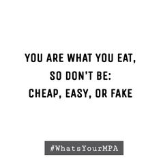 """Your are what you eat, so don't be cheap, easy, or fake."" #Quotes #Food"