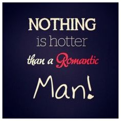 Nothing is hotter than a romantic man