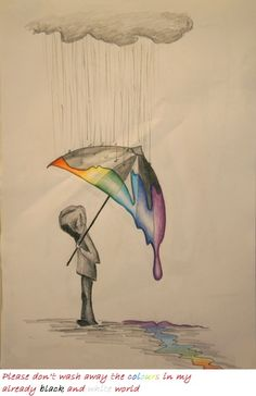 Please don't wash away the colors of my already black and white world ~