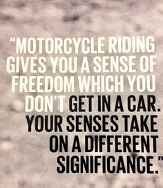 Motorcycle riding give you a sense of freedom which you don't get in a car.  Your senses take on a different significance.