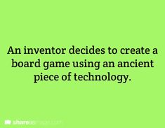 An inventor decides to create a board game using an ancient piece of technology.