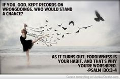 LORD, if you kept a record of our sins,  who, O Lord, could ever survive?  But you offer forgiveness,  that we might learn to fear You.  Psalm 130:3-4