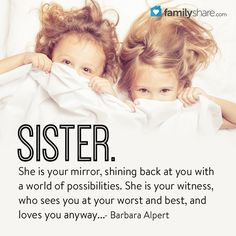 """Sister. She is your mirror, shining back at you with a world of possibilities. She is your witness, who sees you at your worst and best, and loves you anyway..."" ― Barbara Alpert"