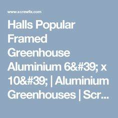 Halls Popular Framed Greenhouse Aluminium 6' x 10' | Aluminium Greenhouses | Screwfix.com