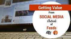 Getting Value From Social Media OUTSIDE of Feeds