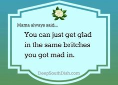 """Southern Saying. Oh my gosh!!! My mama said that to me all the time....usually followed by """"smile and behave""""!!! Love it :-)"""