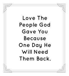 Love The People God Gave You Because One Day He Will Need Them Back.