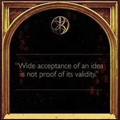 """Wide acceptance of an idea is not proof of its validity.""  -Dan Brown"