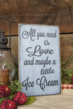 All You Need is Love and Maybe a Little Ice Cream. This is a great sign for wedding receptions with an ice cream bar, kitchens, ice cream lovers, or ice cream shops! Let your imagination run with any word youd like in place of Ice Cream. * Measurements: Approximately 7.25 x 12 x ¾