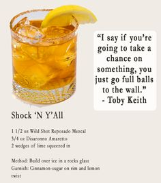 """Shock 'N Y'All 1.5 oz Wild Shot Reposado Mezcal 3/4 oz.Disaronno Amaretto 2 wedges of lime squeezed in. Method: Build over ice in a rocks glass Garnish: Cinnamon-sugar on rim and lemon twist. """"I say if you're going to take a chance on something, you just go full balls to the wall."""" - Toby Keith"""