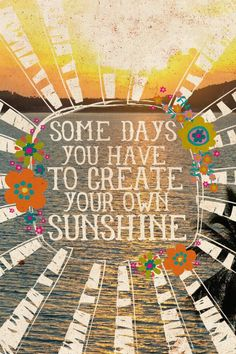 "Life Changing Quotes: ""Some days you have to create your own sunshine."""