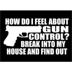 break into my house and find out how i feel about gun control