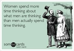 HA HA HA HA Women spend more time thinking about what men are thinking than men actually spend time thinking.