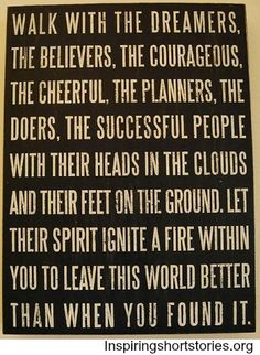 Walk with the dreamers, the believers, the courageous, the cheerful, the planners, the doers | Inspiring Short Stories