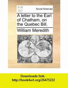 A letter to the Earl of Chatham, on the Quebec Bill. (9781170533307) William Meredith , ISBN-10: 1170533302  , ISBN-13: 978-1170533307 ,  , tutorials , pdf , ebook , torrent , downloads , rapidshare , filesonic , hotfile , megaupload , fileserve