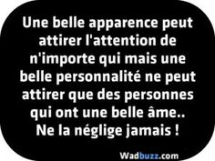 Une belle apparence peut attirer l'attention de n'importe qui mais une belle personnalité ne peut attirer que des personnes qui ont une belle âme.. Ne la néglige jamais !