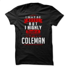 COLEMAN - I May Be Wrong But I highly i am COLEMAN tr - #sweatshirt skirt #sweatshirt quilt. I WANT THIS => https://www.sunfrog.com/LifeStyle/COLEMAN--I-May-Be-Wrong-But-I-highly-i-am-COLEMAN-tr.html?68278