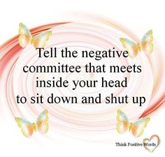 Tell the negative committee that meets inside your head, to Sit down and shut up.
