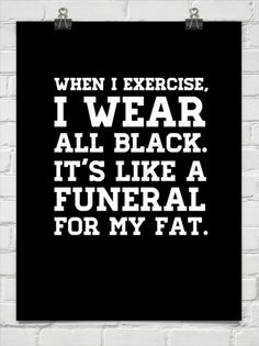 When i exercise, i wear all black. it's like a funeral for my fat. #19724