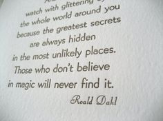 """And above all, watch with glittering eyes the whole world around you because the greatest secrets are always hidden in the most unlikely places. Those who don't believe in magic will never find it."" -Roald Dahl"