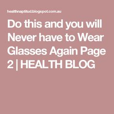Do this and you will Never have to Wear Glasses Again Page 2 | HEALTH BLOG