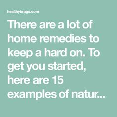 There are a lot of home remedies to keep a hard on. To get you started, here are 15 examples of natural remedies for erectile dysfunction