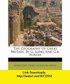 The Geography Of Great Britain, By G. Long And G.r. Porter (9781173641900) George Long, George Richardson Porter , ISBN-10: 1173641904  , ISBN-13: 978-1173641900 ,  , tutorials , pdf , ebook , torrent , downloads , rapidshare , filesonic , hotfile , megaupload , fileserve