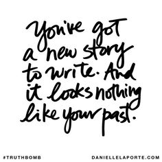 You  got a new story to write and it looks nothing like your past.