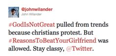 """#GodIsNotGreat pulled from trends because christians protest. But #ReasonsToBeatYourGirlfriend was allowed. Stay classy, @Twitter."""