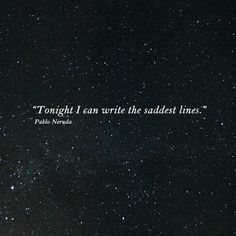 """Tonight I can write the saddest lines."" — Pablo Neruda"