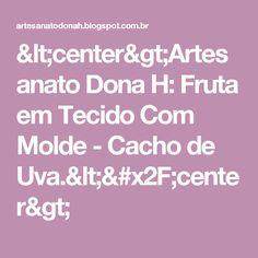 <center>Artesanato Dona H: Fruta em Tecido Com Molde - Cacho de Uva.</center>