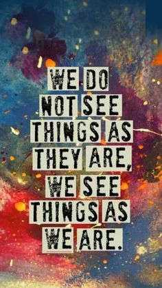 We do not see things as they are. We see things as we are.