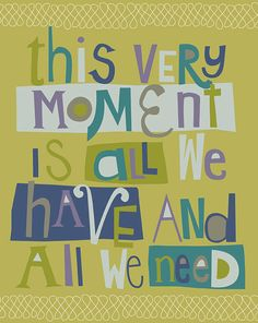 This very moment is all we have and all we need...