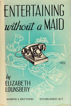 What? No maid?!? How ever will I be able to host a gathering? Oh thank heavens for this wonderful guide! I no longer have to hide in shame... Lounsbery, Elizabeth. Entertaining Without a Maid. First Edition. 1941