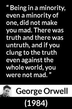 George Orwell - 1984 - Being in a minority, even a minority of one, did not make you mad. There was truth and there was untruth, and if you clung to the truth even against the whole world, you were not mad. Book Quotes, Words Quotes, Wise Words, Me Quotes, Sayings, Smart Quotes, Philosophy Quotes, Truth Hurts, People Quotes